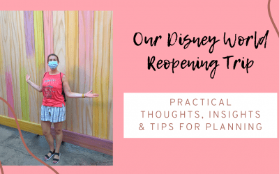 Practical Thoughts & Advice from our Disney World Reopening Trip